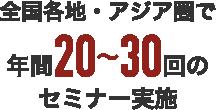 全国各地・アジア圏で年間20~30回のセミナー実施